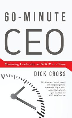 60-Minute CEO: Mastering Leadership an Hour at a Time - Cross, Dick