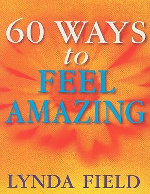 60 Ways to Feel Amazing - Field, Lynda
