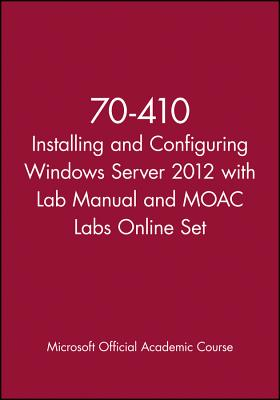 70-410 Installing and Configuring Windows Server 2012 with Lab Manual and Moac Labs Online Set - Microsoft Official Academic Course