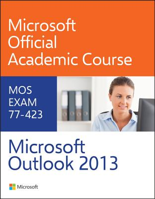 77-423 Microsoft Outlook 2013 - Microsoft Official Academic Course
