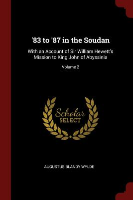 '83 to '87 in the Soudan: With an Account of Sir William Hewett's Mission to King John of Abyssinia; Volume 2 - Wylde, Augustus Blandy