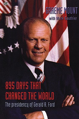 895 Days That Changed the World: The Presidency of Gerald R. Ford - Mount, Graeme Stewart, and Gauthier, Mark
