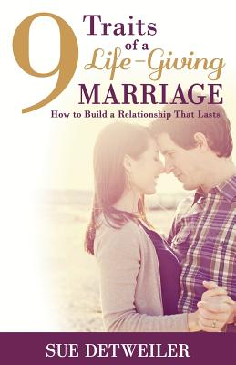 9 Traits of a Life-Giving Marriage: How to Build a Relationship That Lasts - Detweiler, Sue