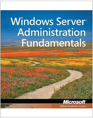 98-365: Windows Server Administration Fundamentals - Microsoft Official Academic Course