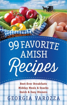 99 Favorite Amish Recipes: *Best-Ever Breakfasts *Midday Meals and Snacks *Quick and Easy Dinners - Varozza, Georgia