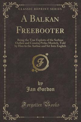 A Balkan Freebooter: Being the True Exploits of the Serbian Outlaw and Comitaj Petko Moritch, Told by Him to the Author and Set Into English (Classic Reprint) - Gordon, Jan, Professor