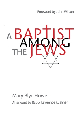 A Baptist Among the Jews - Howe, Mary Blye, and Wilson, John (Foreword by), and Kushner, Lawrence, Rabbi (Afterword by)