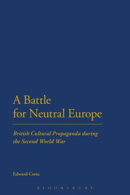 A Battle for Neutral Europe: British Cultural Propaganda During the Second World War - Corse, Edward