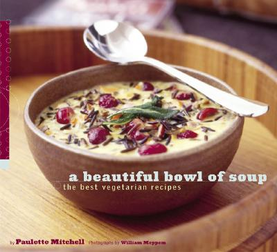 A Beautiful Bowl of Soup: The Best Vegetarian Recipes - Mitchell, Paulette, and Meppem, William (Photographer)