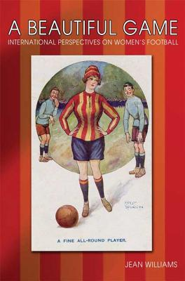 A Beautiful Game: International Perspectives on Women's Football - Williams, Jean
