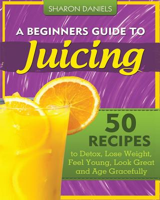 A Beginners Guide to Juicing - Daniels, Sharon
