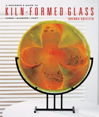 A Beginner's Guide to Kiln-Formed Glass: Fused, Slumped, Cast - Griffith, Brenda