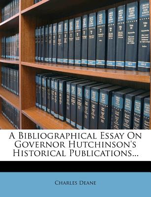 A Bibliographical Essay on Governor Hutchinson's Historical Publications - Deane, Charles