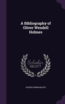 A Bibliography of Oliver Wendell Holmes - Ives, George Burnham