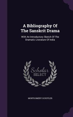 A Bibliography of the Sanskrit Drama: With an Introductory Sketch of the Dramatic Literature of India - Schuyler, Montgomery