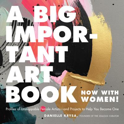 A Big Important Art Book (Now with Women): Profiles of Unstoppable Female Artists--And Projects to Help You Become One - Krysa, Danielle