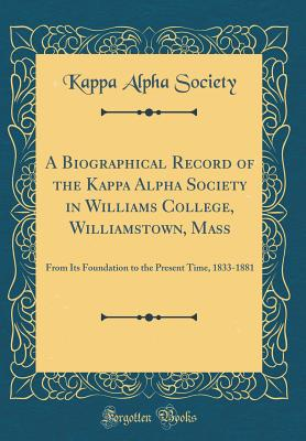 A Biographical Record of the Kappa Alpha Society in Williams College, Williamstown, Mass: From Its Foundation to the Present Time, 1833-1881 (Classic Reprint) - Society, Kappa Alpha