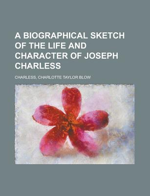 A Biographical Sketch of the Life and Character of Joseph Charless - Charless, Charlotte Taylor Blow