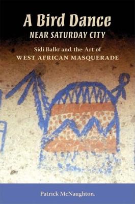 A Bird Dance Near Saturday City: Sidi Ballo and the Art of West African Masquerade - McNaughton, Patrick