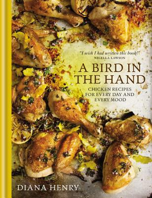 A Bird in the Hand: Chicken Recipes for Every Day and Every Mood - Henry, Diana