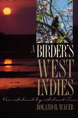 A Birder's West Indies: An Island-By-Island Tour - Wauer, Roland H