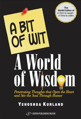 "A Bit of Wit a World of Wisdom: The World Edition of ""A Time to Laugh a Time to Listen"" Penetrating Thoughts That Open the Heart and Stir the Soul Through Humor - Kurland, Yehoshua"