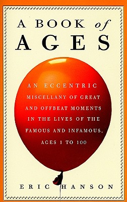 A Book of Ages: An Eccentric Miscellany of Great & Offbeat Moments in the Lives of the Famous & Infamous, Ages 1 to 100 - Hanson, Eric