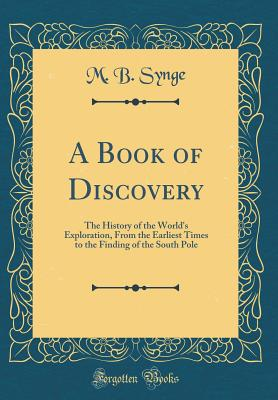 A Book of Discovery: The History of the World's Exploration, from the Earliest Times to the Finding of the South Pole (Classic Reprint) - Synge, M B