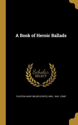A Book of Heroic Ballads - Tileston, Mary Wilder (Foote) Mrs (Creator)
