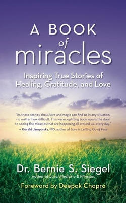 A Book of Miracles: Inspiring True Stories of Healing, Gratitude, and Love - Siegel, Bernie S, Dr., and Chopra, Deepak, MD (Foreword by)