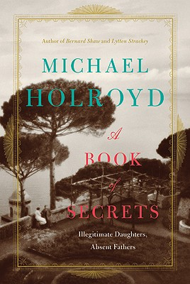 A Book of Secrets: Illegitimate Daughters, Absent Fathers - Holroyd, Michael