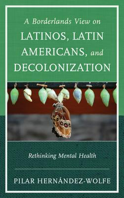 A Borderlands View on Latinos, Latin Americans, and Decolonization: Rethinking Mental Health - Hernandez-Wolfe, Pilar