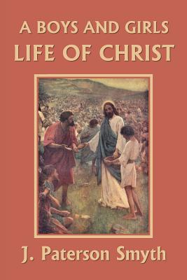 A Boys and Girls Life of Christ (Yesterday's Classics) - Smyth, J Paterson