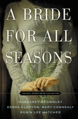 A Bride for All Seasons: A Mail-Order Bride Collection - Brownley, Margaret, and Hatcher, Robin Lee, and Connealy, Mary