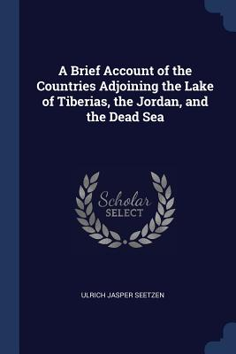 A Brief Account of the Countries Adjoining the Lake of Tiberias, the Jordan, and the Dead Sea - Seetzen, Ulrich Jasper