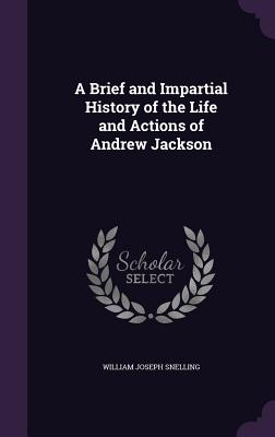 A Brief and Impartial History of the Life and Actions of Andrew Jackson - Snelling, William Joseph
