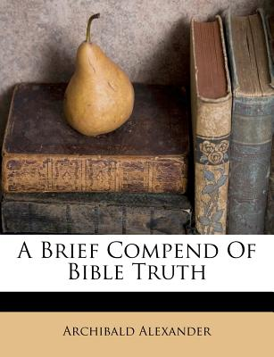 A Brief Compend of Bible Truth - Alexander, Archibald
