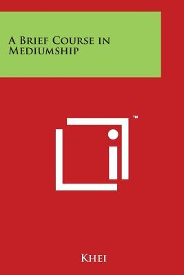 A Brief Course in Mediumship - Khei