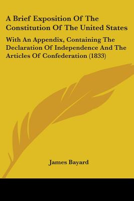 A Brief Exposition of the Constitution of the United States: With an Appendix, Containing the Declaration of Independence and the Articles of Confederation (1833) - Bayard, James