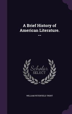 A Brief History of American Literature. -- - Trent, William Peterfield