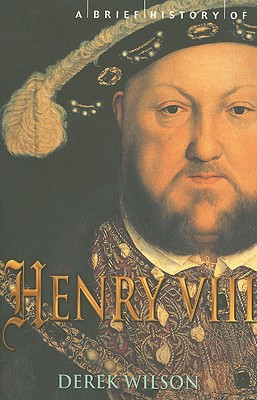 A Brief History of Henry VIII: Reformer and Tyrant - Wilson, Derek