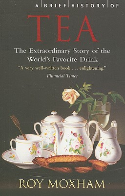 A Brief History of Tea: The Extraordinary Story of the World's Favourite Drink - Moxham, Roy