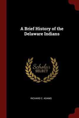 A Brief History of the Delaware Indians - Adams, Richard C