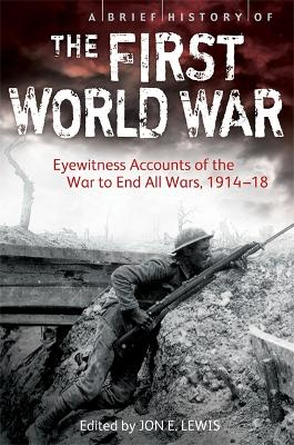 A Brief History of the First World War: Eyewitness Accounts of the War to End All Wars, 1914-18 - Lewis, Jon E.