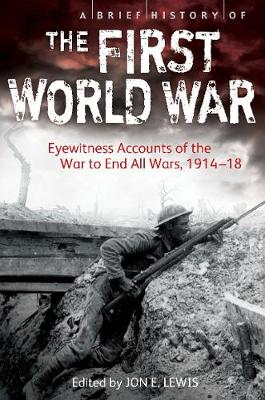 A Brief History of the First World War: Eyewitness Accounts of the War to End All Wars, 1914-18 - Lewis, Jon E