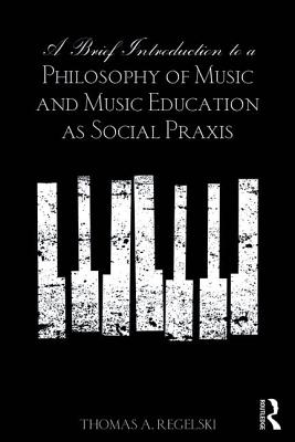 A Brief Introduction to A Philosophy of Music and Music Education as Social Praxis - Regelski, Thomas A.
