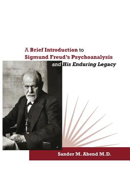 A Brief Introduction to Sigmund Freud's Psychoanalysis and His Enduring Legacy - Abend, Sander M, and Renik, Owen (Foreword by)