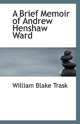 A Brief Memoir of Andrew Henshaw Ward - Trask, William Blake