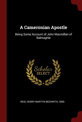 A Cameronian Apostle: Being Some Account of John MacMillan of Balmaghie - Reid, Henry Martyn Beckwith
