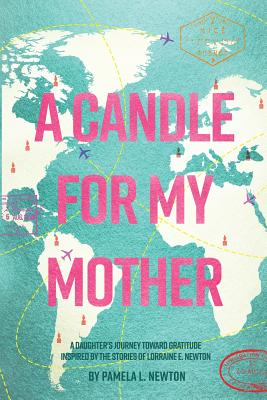 A Candle for My Mother: A Daughter's Journey Toward Gratitude Inspired by the Stories of Lorraine E. Newton - Newton, Pamela L